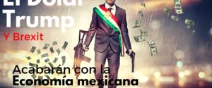 El dólar, Trump y Brexit acabarán con la economía mexicana